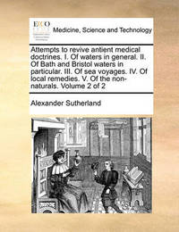 Attempts to Revive Antient Medical Doctrines. I. of Waters in General. II. of Bath and Bristol Waters in Particular. III. of Sea Voyages. IV. of Local Remedies. V. of the Non-Naturals. Volume 2 of 2 by Alexander Sutherland