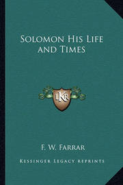 Solomon His Life and Times by F W Farrar