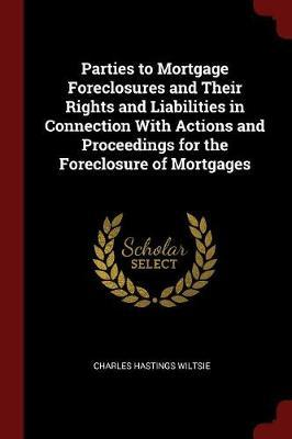 Parties to Mortgage Foreclosures and Their Rights and Liabilities in Connection with Actions and Proceedings for the Foreclosure of Mortgages by Charles Hastings Wiltsie