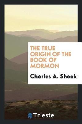 The True Origin of the Book of Mormon by Charles A. Shook