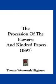 The Procession of the Flowers: And Kindred Papers (1897) by Thomas Wentworth Higginson