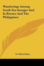 Wanderings Among South Sea Savages and in Borneo and the Philippines by H Wilfrid Walker image