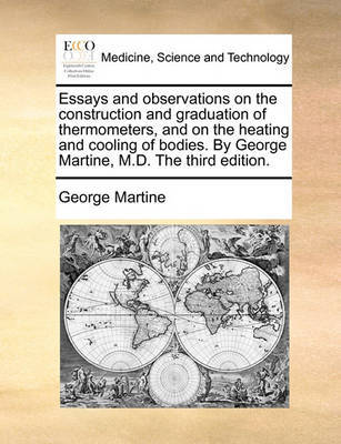 Essays and Observations on the Construction and Graduation of Thermometers, and on the Heating and Cooling of Bodies. by George Martine, M.D. the Third Edition. by George Martine