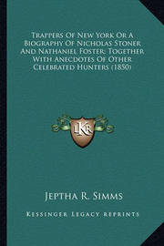 Trappers of New York or a Biography of Nicholas Stoner and Ntrappers of New York or a Biography of Nicholas Stoner and Nathaniel Foster; Together with Anecdotes of Other Celebratedathaniel Foster; Together with Anecdotes of Other Celebrated Hunters (1850) by Jeptha Root Simms