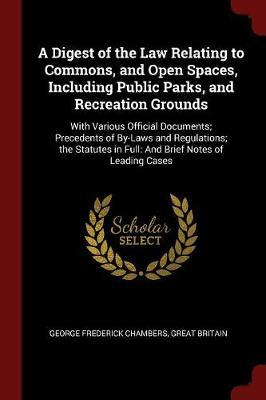 A Digest of the Law Relating to Commons, and Open Spaces, Including Public Parks, and Recreation Grounds by George Frederick Chambers