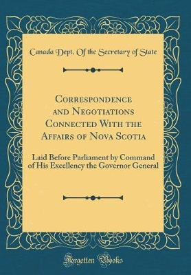 Correspondence and Negotiations Connected with the Affairs of Nova Scotia by Canada Dept of the Secretary of State