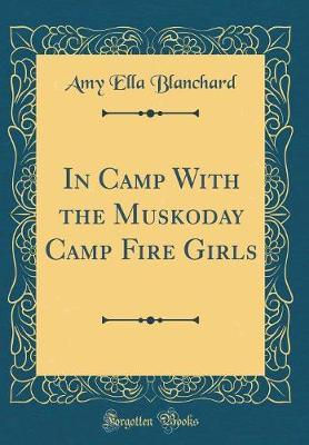 In Camp with the Muskoday Camp Fire Girls (Classic Reprint) by Amy Ella Blanchard