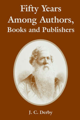 Fifty Years Among Authors, Books and Publishers by J., C. Derby