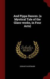 And Pippa Dances. (a Mystical Tale of the Glass-Works, in Four Acts) by Gerhart Hauptmann