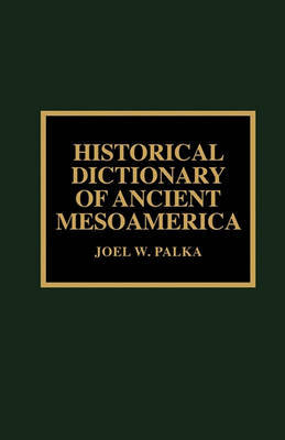 Historical Dictionary of Ancient Mesoamerica by Joel W. Palka
