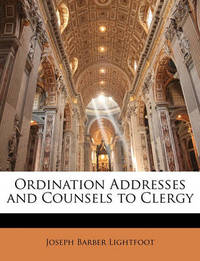 Ordination Addresses and Counsels to Clergy by Joseph Barber Lightfoot, Bp.