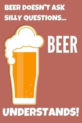 Beer Doesn't Ask Silly Questions Beer Understands! by Ethanol Broadcast