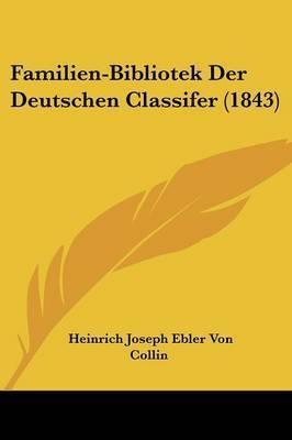 Familien-Bibliotek Der Deutschen Classifer (1843) by Heinrich Joseph Ebler Von Collin