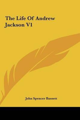 The Life of Andrew Jackson V1 by John Spencer Bassett