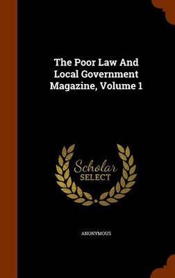 The Poor Law and Local Government Magazine, Volume 1 by * Anonymous