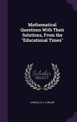 Mathematical Questions with Their Solutions, from the Educational Times by D Biddle