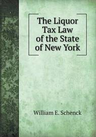 The Liquor Tax Law of the State of New York by William E Schenck