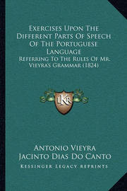 Exercises Upon the Different Parts of Speech of the Portuguese Language: Referring to the Rules of Mr. Vieyra's Grammar (1824) by Antonio Vieyra