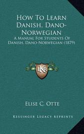 How to Learn Danish, Dano-Norwegian: A Manual for Students of Danish, Dano-Norwegian (1879) by Elise C Otte