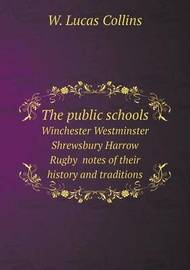 The Public Schools Winchester Westminster Shrewsbury Harrow Rugby Notes of Their History and Traditions by W.Lucas Collins
