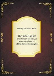 The Inductorium or Induction Coil Being a Popular Explanation of the Electrical Principles by Henry Minchin Noad