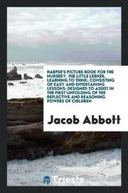 Harper's Picture Book for the Nursery. the Little Lerner. Learning to Think; Consisting of Easy and Entertaining Lessons; Designed to Assist in the First Unfolding of the Reflective and Reasoning Powers of Children by Jacob Abbott
