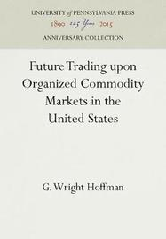 Future Trading Upon Organized Commodity Markets in the United States by G Wright Hoffman