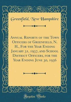 Annual Reports of the Town Officers of Greenfield, N. H., for the Year Ending January 31, 1937, and School District Officers, for the Year Ending June 30, 1936 (Classic Reprint) by Greenfield New Hampshire