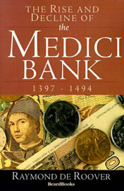 The Rise and Decline of the Medici Bank: 1397-1494 by Raymond A. de Roover