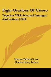 Eight Orations of Cicero: Together with Selected Passages and Letters (1903) by Marcus Tullius Cicero