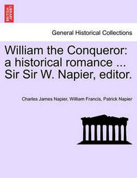 William the Conqueror: A Historical Romance ... Sir Sir W. Napier, Editor. by Charles James Napier