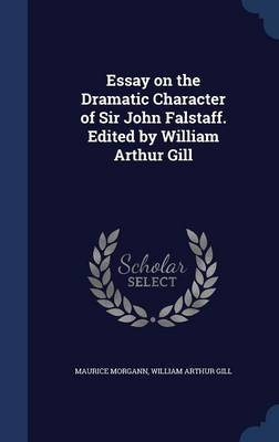 Essay on the Dramatic Character of Sir John Falstaff. Edited by William Arthur Gill by Maurice Morgann