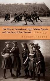The Rise of American High School Sports and the Search for Control, 1880-1930 by Robert Pruter