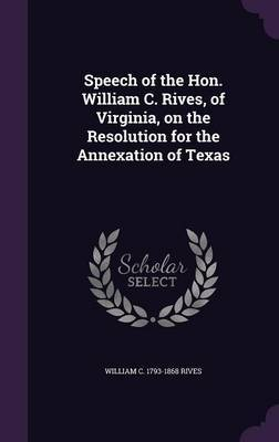 Speech of the Hon. William C. Rives, of Virginia, on the Resolution for the Annexation of Texas by William C 1793-1868 Rives