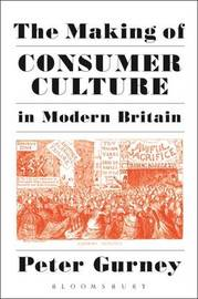 The Making of Consumer Culture in Modern Britain by Peter Gurney