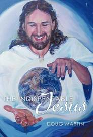 The Indispensable Jesus by Doug Martin