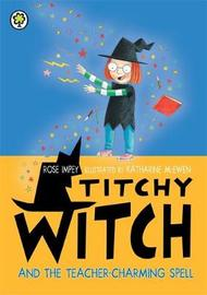 Titchy Witch and the Teacher-Charming Spell by Rose Impey