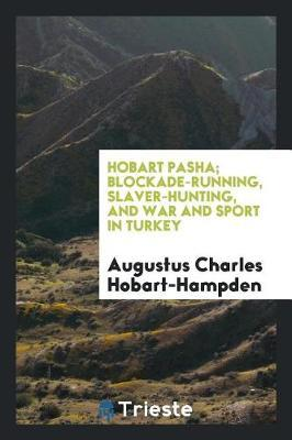 Hobart Pasha; Blockade-Running, Slaver-Hunting, and War and Sport in Turkey by Augustus Charles Hobart-Hampden