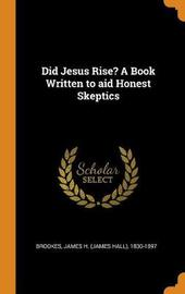 Did Jesus Rise? a Book Written to Aid Honest Skeptics by James H 1830-1897 Brookes