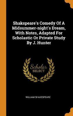 Shakspeare's Comedy of a Midsummer-Night's Dream, with Notes, Adapted for Scholastic or Private Study by J. Hunter by William Shakespeare