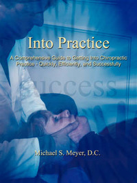 Into Practice: A Comprehensive Guide to Getting Into Chiropractic Practice - Quickly, Efficiently, and Successfully by Michael S. Meyer D. C.