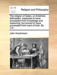 The Religion of Satan, or Antichrist, Delineated, Supposed to Have Proceeded from Knowledge and Reasoning; But Proved to Have Proceeded from Want of Both. by J.H. by John Hutchinson