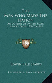 The Men Who Made the Nation: An Outline of United States History from 1760 to 1865 by Edwin Erle Sparks