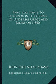 Practical Hints to Believers in the Gospel of Universal Grace and Salvation (1840) by John Greenleaf Adams