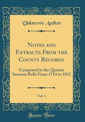 Notes and Extracts from the County Records, Vol. 1 by Unknown Author