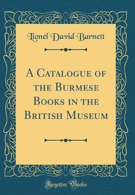 A Catalogue of the Burmese Books in the British Museum (Classic Reprint) by Lionel David Barnett
