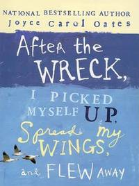After the Wreck, I Picked Myself Up, Spread My Wings, and Flew Away by Professor of Humanities Joyce Carol Oates (Princeton University) image