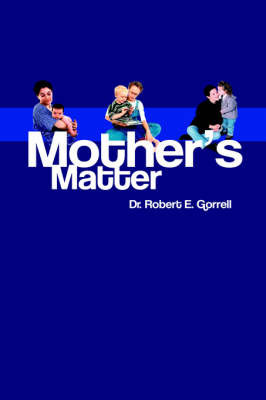 Mothers Matter: An Analysis of Object Relations, Mother-Child Dyads by Robert, E Gorrell