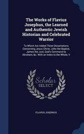 The Works of Flavius Josephus, the Learned and Authentic Jewish Historian and Celebrated Warrior by Flavius Josephus