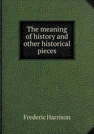 The Meaning of History and Other Historical Pieces by Frederic Harrison